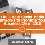 The 3 Best Social Media Networks to Promote Your Business On in 2018